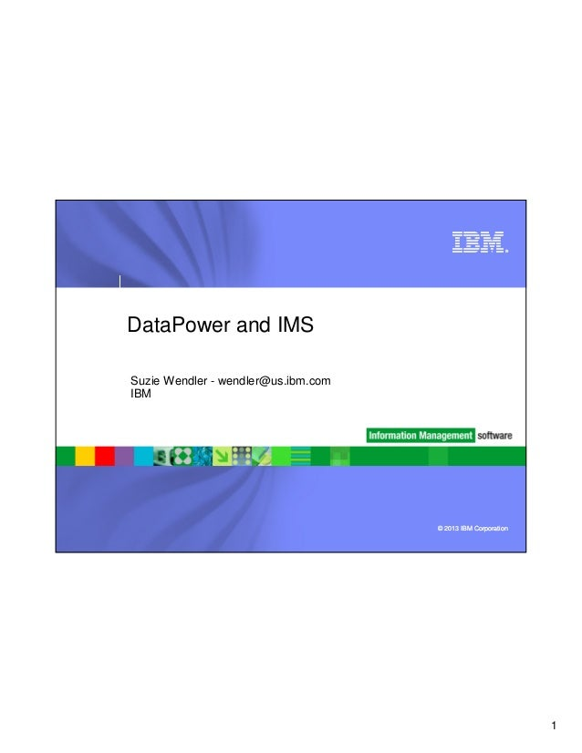 ®  DataPower and IMS Suzie Wendler - wendler@us.ibm.com IBM  © 2013 IBM Corporation  1