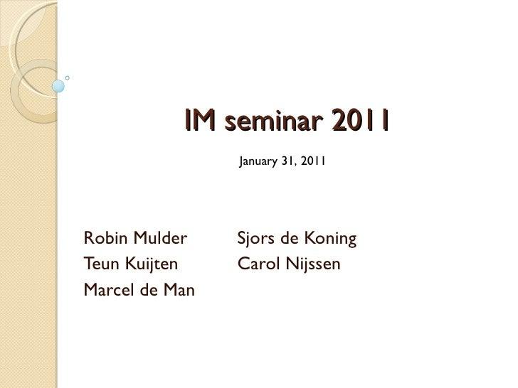 IM seminar 2011 Robin Mulder Sjors de Koning Teun Kuijten Carol Nijssen Marcel de Man January 31, 2011