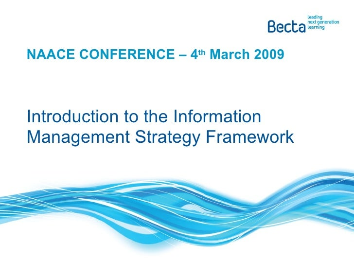 NAACE CONFERENCE – 4 th  March 2009 Introduction to the Information Management Strategy Framework