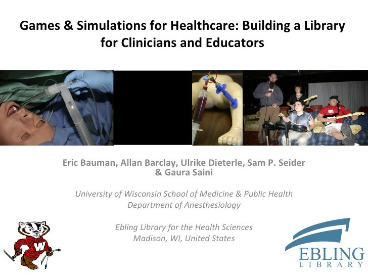 Games & Simulations for Healthcare: Building a Library for Clinicians and Educators Eric Bauman, Allan Barclay, Ulrike Die...