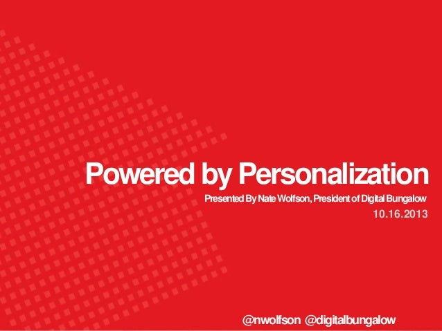 Powered by Personalization Presented By Nate Wolfson, President of Digital Bungalow  10.16.2013  @nwolfson @digitalbungalo...