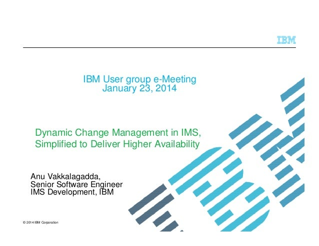 IBM User group e-Meeting January 23, 2014  Dynamic Change Management in IMS, Simplified to Deliver Higher Availability Anu...