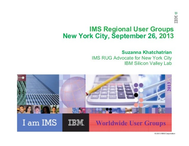© 2013 IBM Corporation Worldwide User Groups 2013 IMS Regional User Groups New York City, September 26, 2013 Suzanna Khatc...
