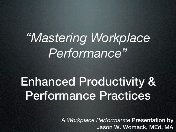 """Mastering Workplace   Performance""Enhanced Productivity & Performance Practices      A Workplace Performance Presentation..."