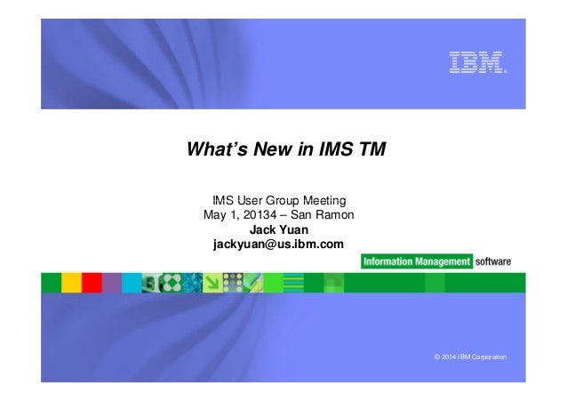 ® What's New in IMS TM IMS User Group Meeting © 2014 IBM Corporation IMS User Group Meeting May 1, 20134 – San Ramon Jack ...