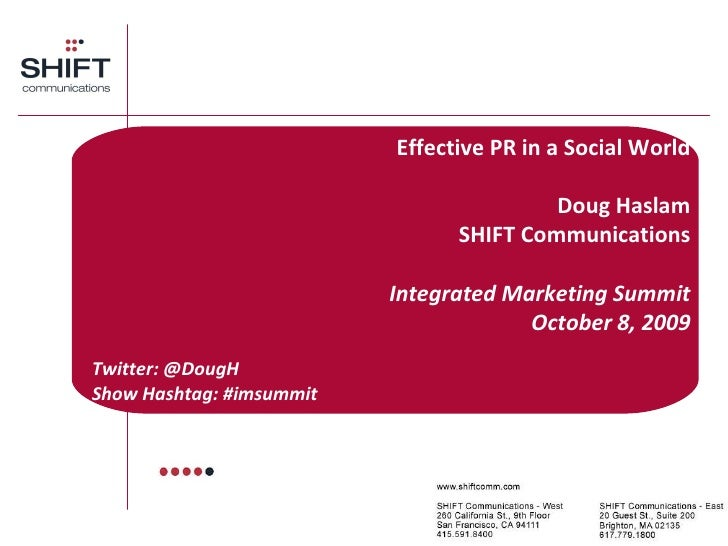 Effective PR in a Social World Doug Haslam SHIFT Communications Integrated Marketing Summit October 8, 2009 Twitter: @Doug...