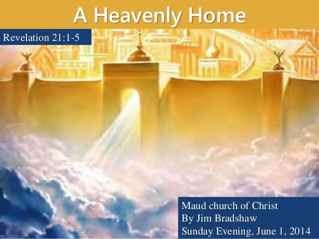 A Heavenly Home Maud church of Christ By Jim Bradshaw Sunday Evening, June 1, 2014 Revelation 21:1-5