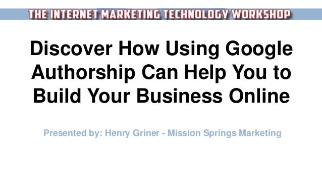 Discover How Using Google Authorship Can Help You to Build Your Business Online Presented by: Henry Griner - Mission Sprin...