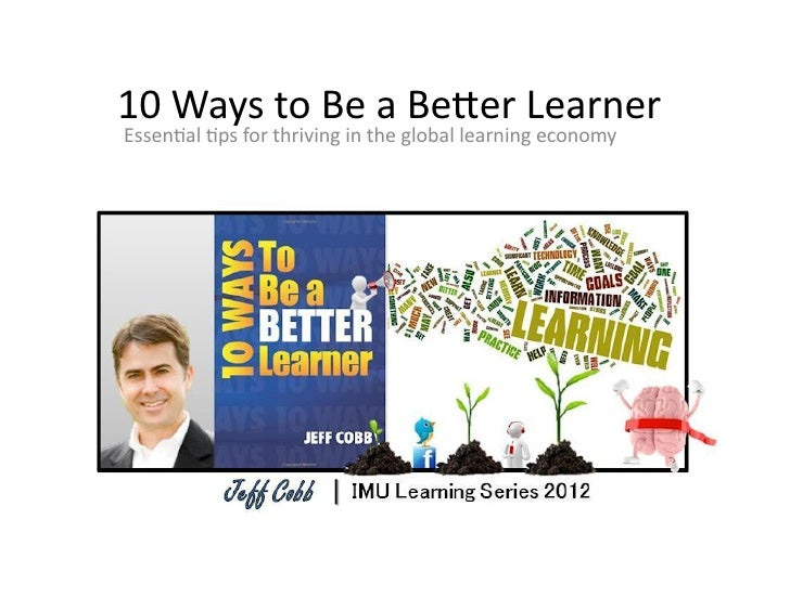 10	  Ways	  to	  Be	  a	  Be,er	  Learner	  Essen1al	  1ps	  for	  thriving	  in	  the	  global	  learning	  economy