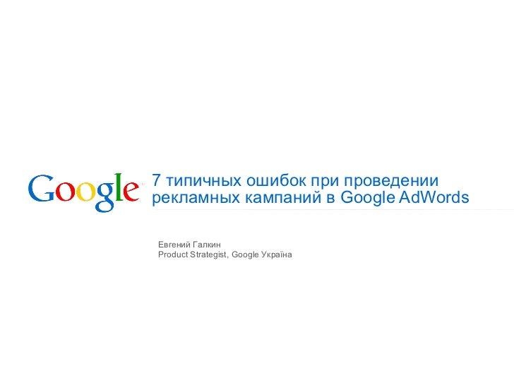 7 типичных ошибок при проведении  рекламных кампаний в Google AdWords Евгений Галкин Product Strategist, Google  Укра їна