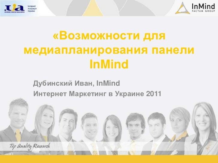 «Возможности для медиапланирования панели InMind<br />Дубинский Иван, InMind<br />Интернет Маркетинг в Украине 2011<br />