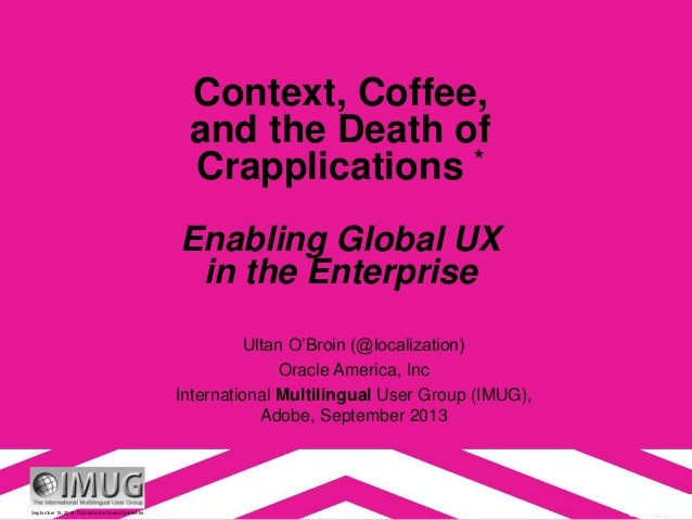 September 19, 2013. Opinions are those of presenter. Context, Coffee, and the Death of Crapplications * Enabling Global UX...