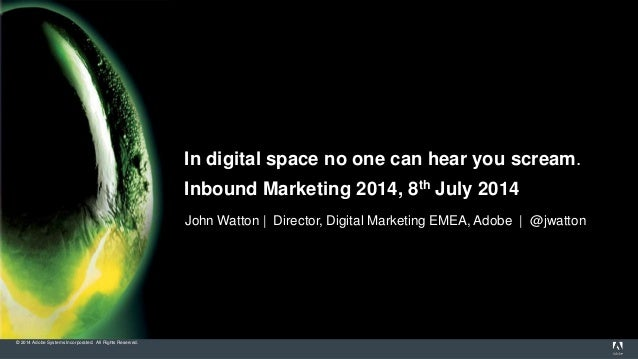 © 2014 Adobe Systems Incorporated. All Rights Reserved. In digital space no one can hear you scream. Inbound Marketing 201...