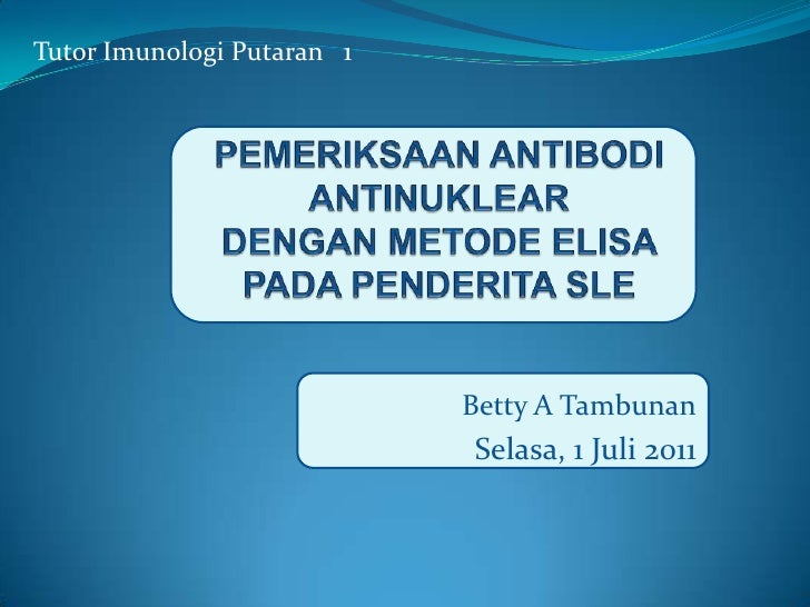 Tutor Imunologi Putaran   1 <br />PEMERIKSAAN ANTIBODI ANTINUKLEARDENGAN METODE ELISA PADA PENDERITA SLE<br />Betty A Tamb...