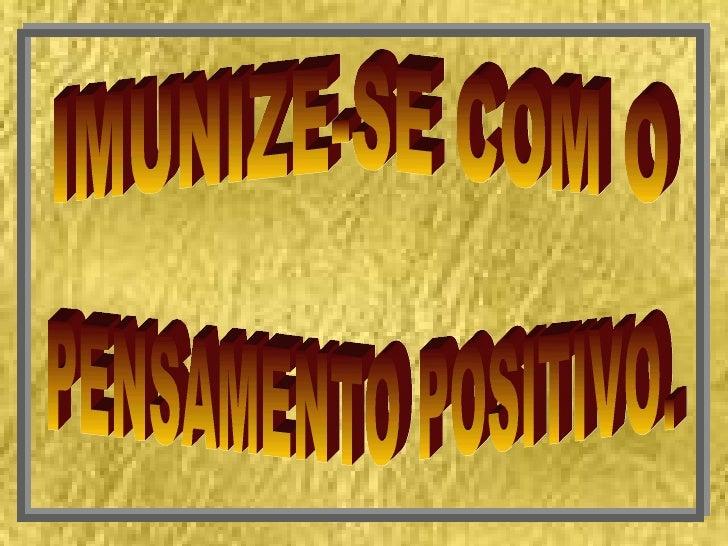 IMUNIZE-SE COM O PENSAMENTO POSITIVO.