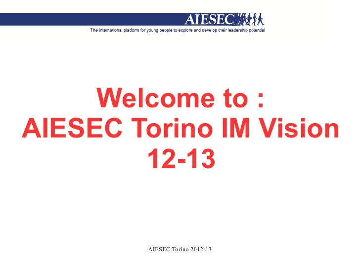 Welcome to :AIESEC Torino IM Vision        12-13         AIESEC Torino 2012-13