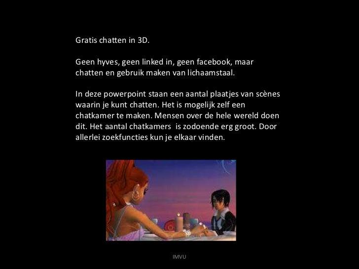 Gratis chatten in 3D. <br />Geen hyves, geen linked in, geen facebook, maar chatten en gebruik maken van lichaamstaal.<br ...