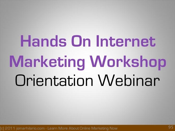 Hands On Internet    Marketing Workshop    Orientation Webinar(c) 2011 jomarhilario.com - Learn More About Online Marketin...