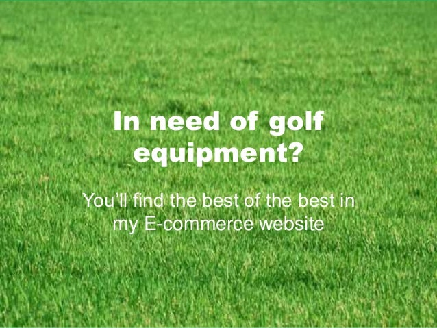In need of golf equipment? You'll find the best of the best in my E-commerce website