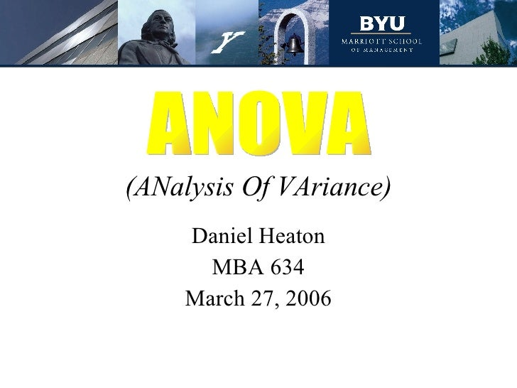 (ANalysis Of VAriance) Daniel Heaton MBA 634 March 27, 2006 ANOVA