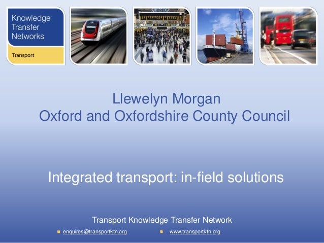 Llewelyn Morgan Oxford and Oxfordshire County Council  Integrated transport: in-field solutions Transport Knowledge Transf...