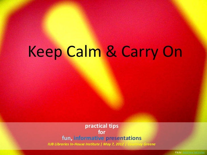 Keep Calm & Carry On                    practical tips                         for          fun, informative presentations...