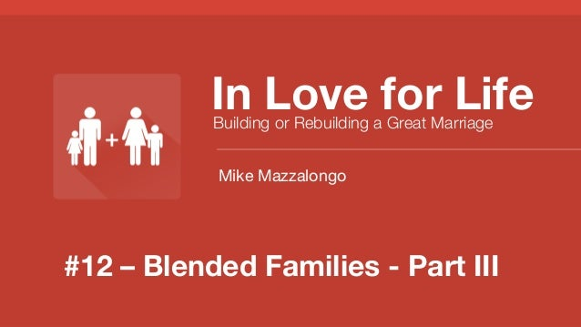 #12 – Blended Families - Part III In Love for Life Building or Rebuilding a Great Marriage Mike Mazzalongo