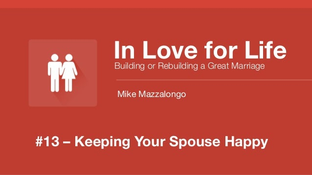 #13 – Keeping Your Spouse Happy In Love for Life Building or Rebuilding a Great Marriage Mike Mazzalongo