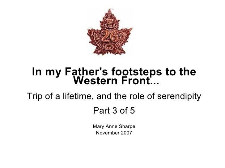 <ul><ul><li>In my Father's footsteps to the Western Front... </li></ul></ul><ul><ul><li>Trip of a lifetime, and the role o...
