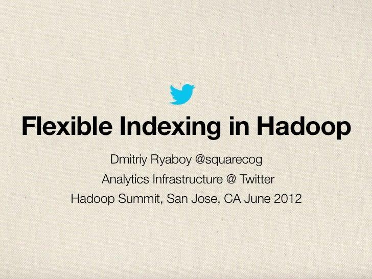 Flexible Indexing in Hadoop         Dmitriy Ryaboy @squarecog        Analytics Infrastructure @ Twitter    Hadoop Summit, ...