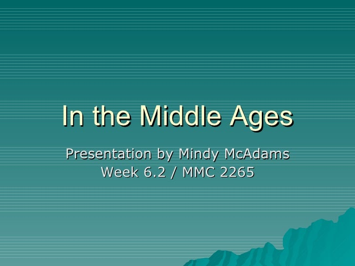 In the Middle Ages Presentation by Mindy McAdams Week 6.2 / MMC 2265
