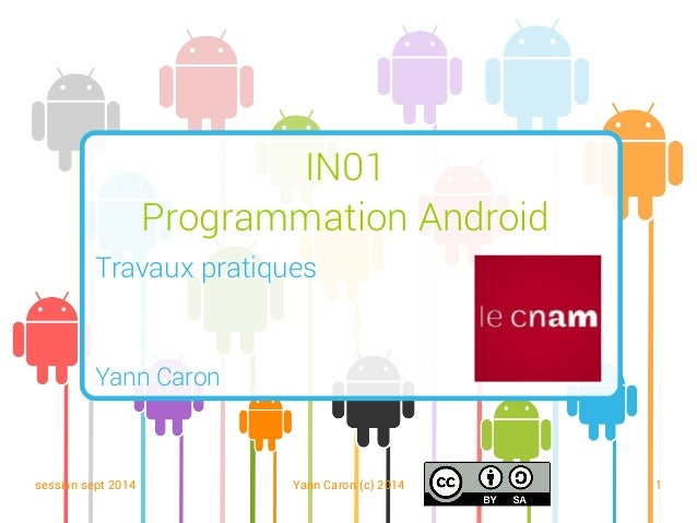 session sept 2014 Yann Caron (c) 2014 1 IN01 Programmation Android Travaux pratiques Yann Caron