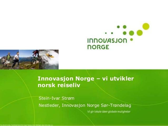 Innovasjon Norge – vi utvikler norsk reiseliv Stein-Ivar Strøm Nestleder, Innovasjon Norge Sør-Trøndelag Foto: Bernd Kulei...