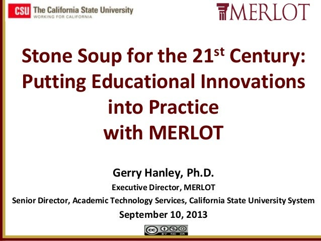 Stone Soup for the 21st Century: Putting Educational Innovations into Practice with MERLOT Gerry Hanley, Ph.D. Executive D...