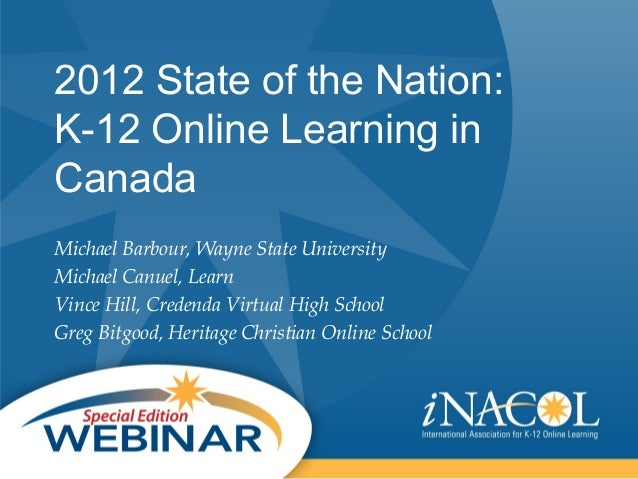 2012 State of the Nation:K-12 Online Learning inCanadaMichael Barbour, Wayne State UniversityMichael Canuel, LearnVince Hi...