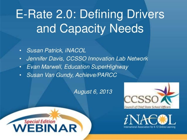 E-Rate 2.0: Defining Drivers and Capacity Needs • Susan Patrick, iNACOL • Jennifer Davis, CCSSO Innovation Lab Network • E...