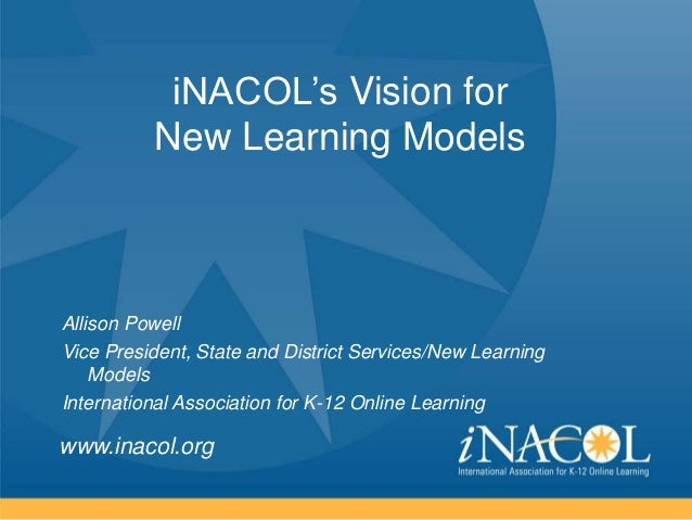 iNACOL's Vision for New Learning Models  Allison Powell Vice President, State and District Services/New Learning Models In...