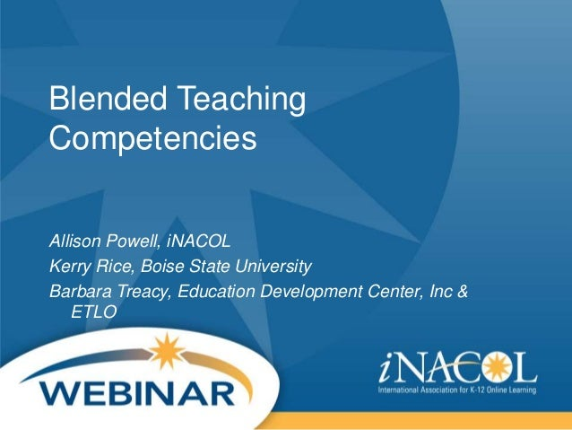 Blended Teaching Competencies Allison Powell, iNACOL Kerry Rice, Boise State University Barbara Treacy, Education Developm...