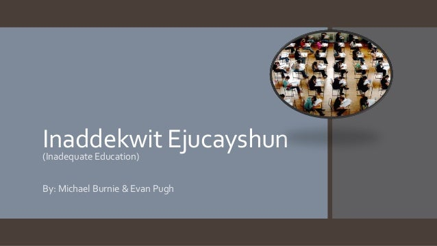 Inaddekwit Ejucayshun(Inadequate Education) By: Michael Burnie & Evan Pugh