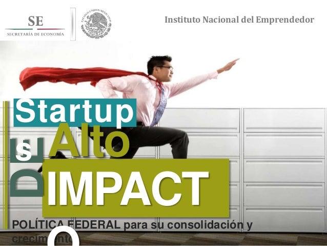 Instituto Nacional del Emprendedor Instituto Nacional del Emprendedor POLÍTICA FEDERAL para su consolidación y crecimiento...
