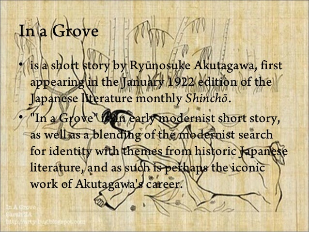 in a grove akutagawa In a grove  ( yabu no naka) is a short story by ry nosuke akutagawa it first appeared in the january 1922 edition of the japanese literature monthly shinch akira kurosawa used this story as the basis for the plot of his award-winning movie rash mon in a grove is an early.