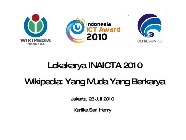 Lokakarya INAICTA 2010 Wikipedia: Yang Muda Yang Berkarya Jakarta, 23 Juli 2010 Kartika Sari Henry
