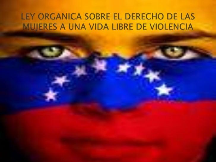 LEY ORGANICA SOBRE EL DERECHO DE LASMUJERES A UNA VIDA LIBRE DE VIOLENCIA<br />...<br />