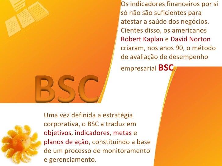 Uma vez definida a estratégia corporativa, o BSC a traduz em  objetivos ,  indicadores ,  metas  e  planos de ação , const...