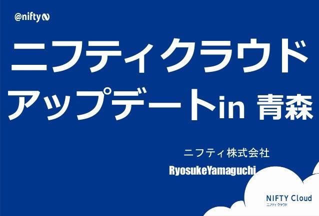ニフティクラウド  アップデートin 青森  Copyright © NIFTY Corporation All Rights Reserved.  ニフティ株式会社  RyosukeYamaguchi