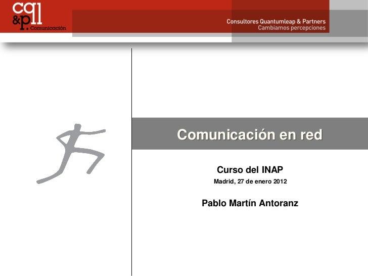Comunicación en red      Curso del INAP     Madrid, 27 de enero 2012   Pablo Martín Antoranz