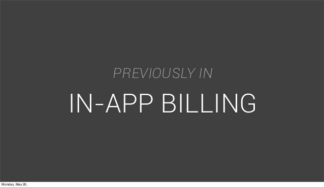 3 PREVIOUSLY IN IN-APP BILLING Monday, May 20,