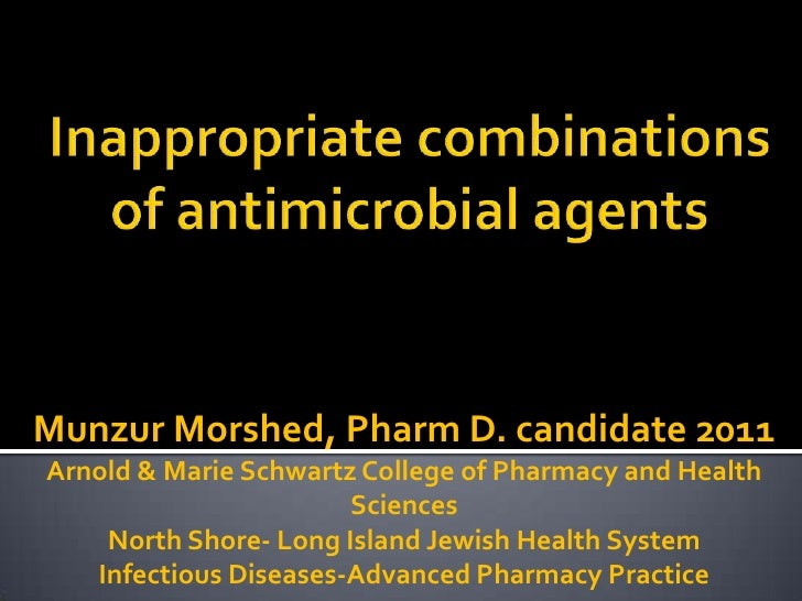 Inappropriate combinations of antimicrobial agents<br />Munzur Morshed, Pharm D. candidate 2011<br />Arnold & Marie Schwar...