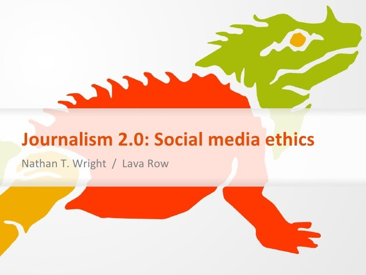 Journalism 2.0: Social media ethics Nathan T. Wright  /  Lava Row