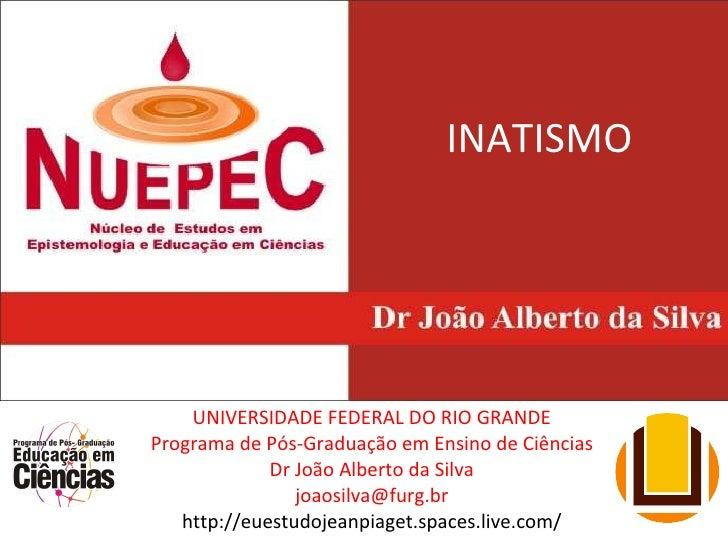 INATISMO UNIVERSIDADE FEDERAL DO RIO GRANDE Programa de Pós-Graduação em Ensino de Ciências Dr João Alberto da Silva [emai...